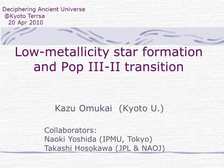 Deciphering Ancient Terrsa 20 Apr 2010 Low-metallicity star formation and Pop III-II transition Kazu Omukai (Kyoto U.) Collaborators: Naoki.