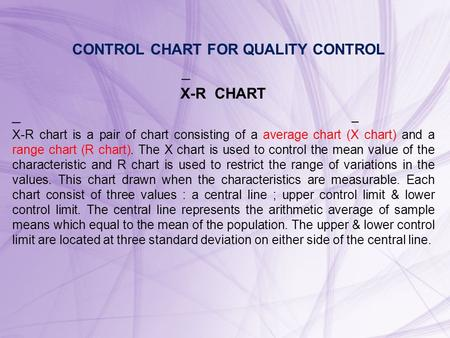 CONTROL CHART FOR QUALITY CONTROL _ X-R CHART _ X-R chart is a pair of chart consisting of a average chart (X chart) and a range chart (R chart). The X.