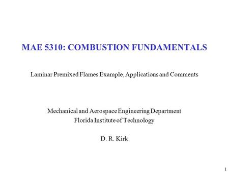 1 MAE 5310: COMBUSTION FUNDAMENTALS Laminar Premixed Flames Example, Applications and Comments Mechanical and Aerospace Engineering Department Florida.