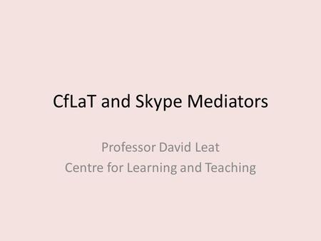 CfLaT and Skype Mediators Professor David Leat Centre for Learning and Teaching.