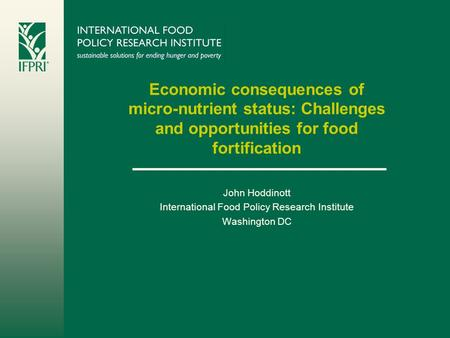 Economic consequences of micro-nutrient status: Challenges and opportunities for food fortification John Hoddinott International Food Policy Research Institute.