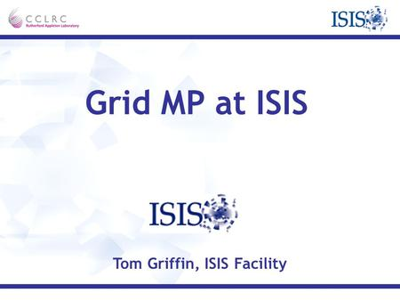 Grid MP at ISIS Tom Griffin, ISIS Facility. Introduction About ISIS Why Grid MP? About Grid MP Examples The future.