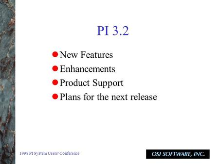 1998 PI System Users' Conference PI 3.2 New Features Enhancements Product Support Plans for the next release.