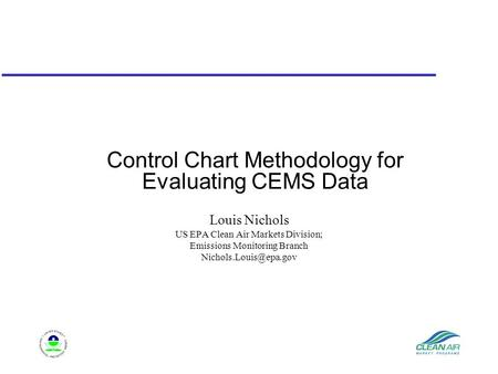 Control Chart Methodology for Evaluating CEMS Data Louis Nichols US EPA Clean Air Markets Division; Emissions Monitoring Branch