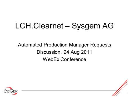 1 LCH.Clearnet – Sysgem AG Automated Production Manager Requests Discussion, 24 Aug 2011 WebEx Conference.