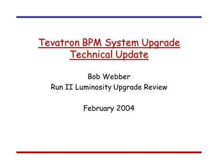 Tevatron BPM System Upgrade Technical Update Bob Webber Run II Luminosity Upgrade Review February 2004.