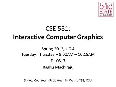 CSE 581: Interactive Computer Graphics Spring 2012, UG 4 Tuesday, Thursday – 9:00AM – 10:18AM DL 0317 Raghu Machiraju Slides: Courtesy - Prof. Huamin Wang,