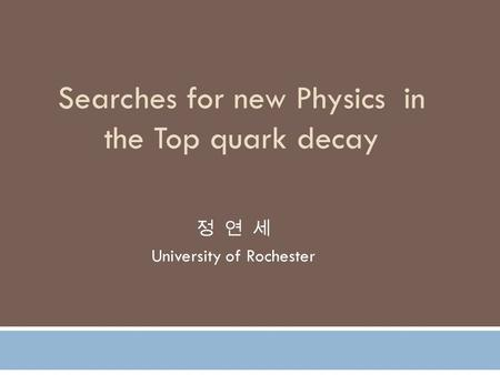 Searches for new Physics in the Top quark decay 정 연 세 University of Rochester.