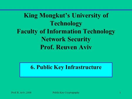 King Mongkut's University of Technology Faculty of Information Technology Network Security Prof. Reuven Aviv 6. Public Key Infrastructure Prof. R. Aviv,