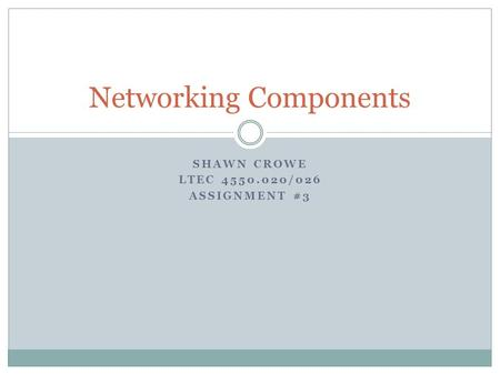 SHAWN CROWE LTEC 4550.020/026 ASSIGNMENT #3 Networking Components.