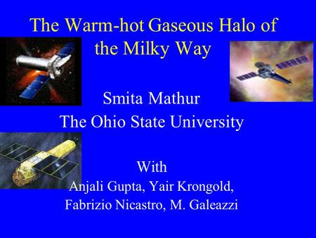 The Warm-hot Gaseous Halo of the Milky Way Smita Mathur The Ohio State University With Anjali Gupta, Yair Krongold, Fabrizio Nicastro, M. Galeazzi.
