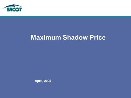 April, 2008 Maximum Shadow Price. April, 2008 Protocol Requirement: 6.5.7.1.11 Transmission Constraint Management (2)ERCOT shall establish a maximum Shadow.