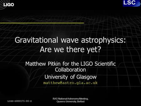 RAS National Astronomy Meeting, Queens University, Belfast Gravitational wave astrophysics: Are we there yet? Matthew Pitkin for the LIGO Scientific Collaboration.