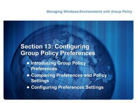 Section 13: Configuring Group Policy Preferences Introducing Group Policy Preferences Comparing Preferences and Policy Settings Configuring Preferences.