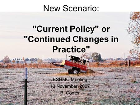 1 New Scenario: Current Policy or Continued Changes in Practice ESHMC Meeting 13 November 2007 B. Contor.
