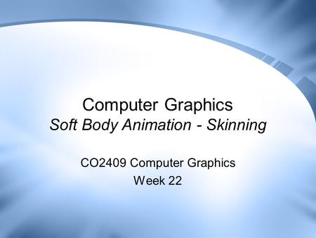 Computer Graphics Soft Body Animation - Skinning CO2409 Computer Graphics Week 22.