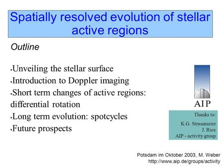 Spatially resolved evolution of stellar active regions Outline  Unveiling the stellar surface  Introduction to Doppler imaging  Short term changes of.