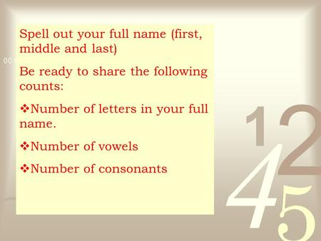 Spell out your full name (first, middle and last) Be ready to share the following counts:  Number of letters in your full name.  Number of vowels  Number.