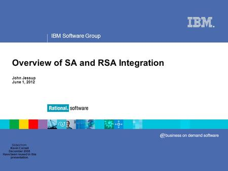IBM Software Group ® Overview of SA and RSA Integration John Jessup June 1, 2012 Slides from Kevin Cornell December 2008 Have been reused in this presentation.