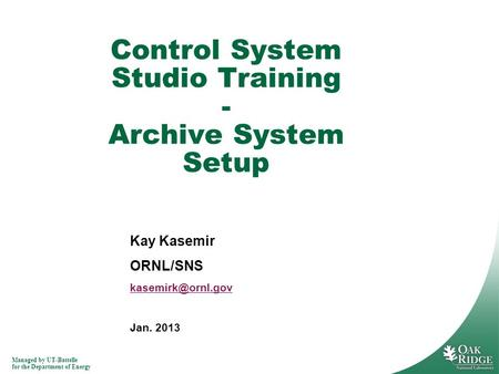 Managed by UT-Battelle for the Department of Energy Kay Kasemir ORNL/SNS Jan. 2013 Control System Studio Training - Archive System Setup.