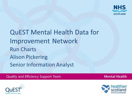 QuEST Mental Health Data for Improvement Network Run Charts Alison Pickering Senior Information Analyst.