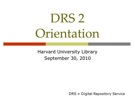 DRS 2 Orientation Harvard University Library September 30, 2010 DRS = Digital Repository Service.