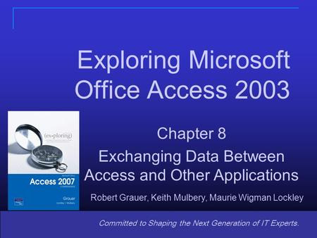 1 Committed to Shaping the Next Generation of IT Experts. Chapter 8 Exchanging Data Between Access and Other Applications Exploring Microsoft Office Access.