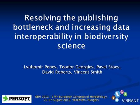 Resolving the publishing bottleneck and increasing data interoperability in biodiversity science Lyubomir Penev, Teodor Georgiev, Pavel Stoev, David Roberts,