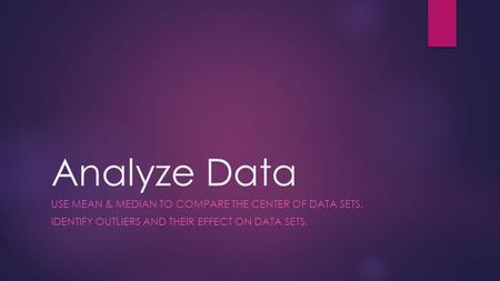 Analyze Data USE MEAN & MEDIAN TO COMPARE THE CENTER OF DATA SETS. IDENTIFY OUTLIERS AND THEIR EFFECT ON DATA SETS.