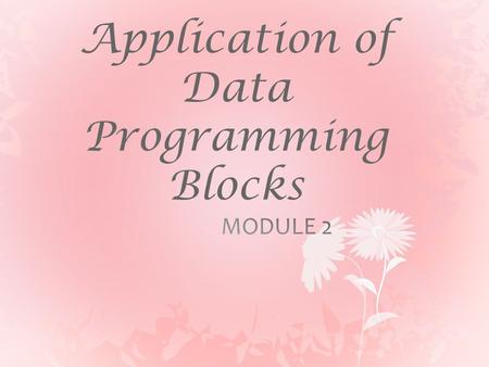 Application of Data Programming Blocks. Objectives  Understand the use of data programming blocks and their applications  Understand the basic logic.