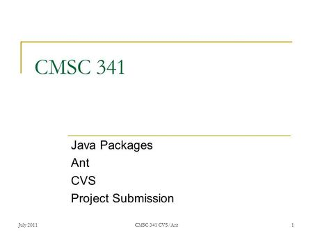 July 2011CMSC 341 CVS/Ant 1 CMSC 341 Java Packages Ant CVS Project Submission.