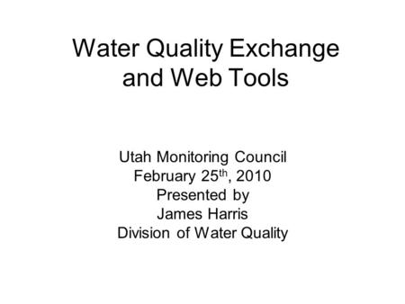 Water Quality Exchange and Web Tools Utah Monitoring Council February 25 th, 2010 Presented by James Harris Division of Water Quality.