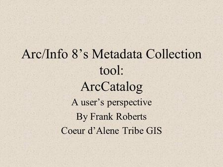 Arc/Info 8's Metadata Collection tool: ArcCatalog A user's perspective By Frank Roberts Coeur d'Alene Tribe GIS.