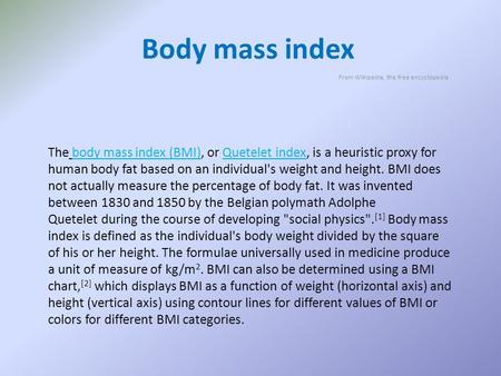 Body mass index From Wikipedia, the free encyclopedia The body mass index (BMI), or Quetelet index, is a heuristic proxy for human body fat based on an.