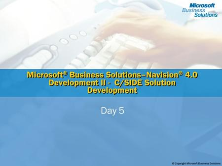 Microsoft ® Business Solutions–Navision ® 4.0 Development II - C/SIDE Solution Development Day 5.