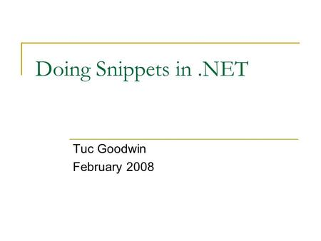 "Doing Snippets in.NET Tuc Goodwin February 2008. Agenda What is a ""snippet""? Where do I find Snippets? How do I use snippets? Demo How do I create a snippet?"