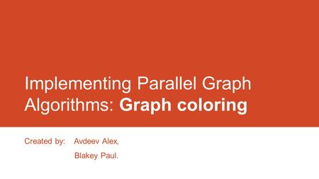 Implementing Parallel Graph Algorithms: Graph coloring Created by: Avdeev Alex, Blakey Paul.
