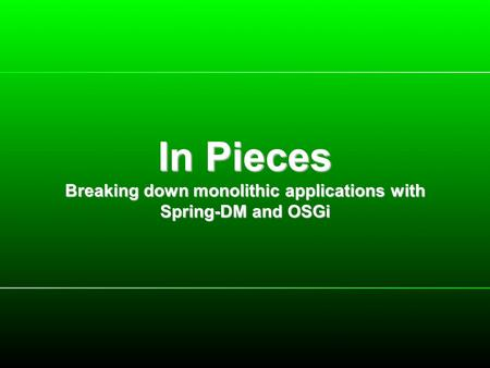 In Pieces Breaking down monolithic applications with Spring-DM and OSGi.