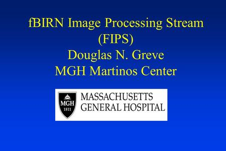 FBIRN Image Processing Stream (FIPS) Douglas N. Greve MGH Martinos Center.