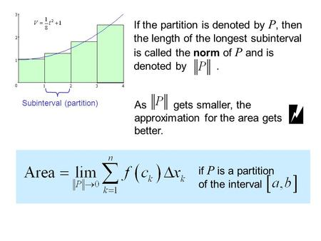 If the partition is denoted by P, then the length of the longest subinterval is called the norm of P and is denoted by. As gets smaller, the approximation.