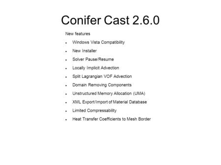 Conifer Cast 2.6.0 New features Windows Vista Compatibility New Installer Solver Pause/Resume Locally Implicit Advection Split Lagrangian VOF Advection.