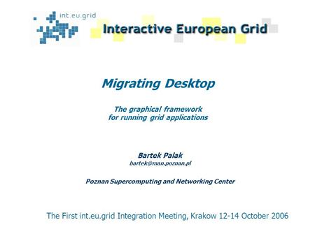 Migrating Desktop The graphical framework for running grid applications Bartek Palak Poznan Supercomputing and Networking Center The.
