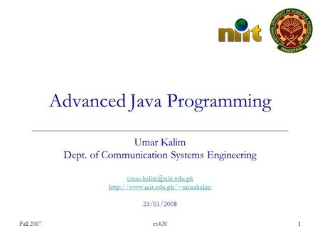 Fall 2007cs4201 Advanced Java Programming Umar Kalim Dept. of Communication Systems Engineering