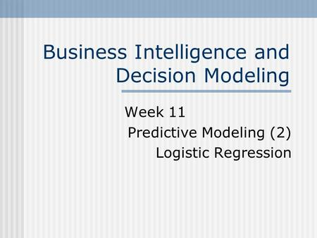 Business Intelligence and Decision Modeling Week 11 Predictive Modeling (2) Logistic Regression.
