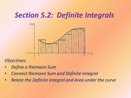Section 5.2: Definite Integrals Objectives: Define a Riemann Sum Connect Riemann Sum and Definite Integral Relate the Definite Integral and Area under.