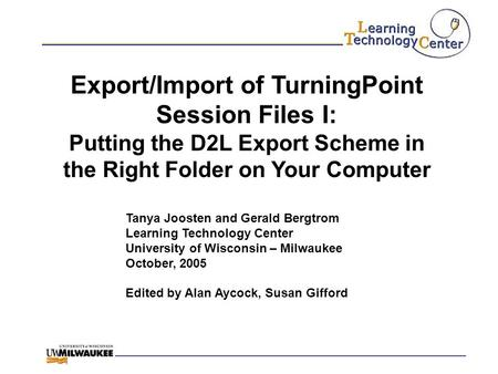 Export/Import of TurningPoint Session Files I: Putting the D2L Export Scheme in the Right Folder on Your Computer Tanya Joosten and Gerald Bergtrom Learning.