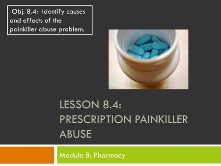 LESSON 8.4: PRESCRIPTION PAINKILLER ABUSE Module 8: Pharmacy Obj. 8.4: Identify causes and effects of the painkiller abuse problem.
