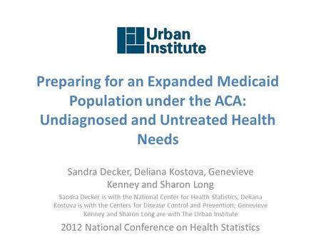 Preparing for an Expanded Medicaid Population under the ACA: Undiagnosed and Untreated Health Needs Sandra Decker, Deliana Kostova, Genevieve Kenney and.