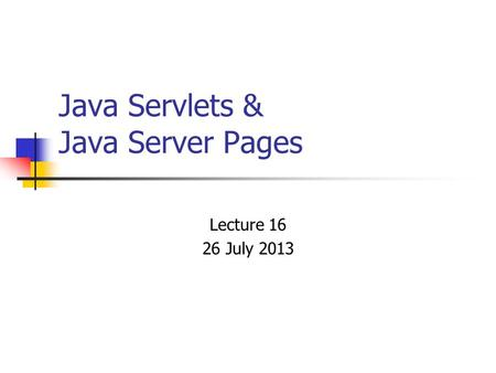Java Servlets & Java Server Pages Lecture 16 26 July 2013.