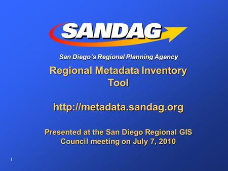 1 San Diego's Regional Planning Agency Regional Metadata Inventory Tool  Presented at the San Diego Regional GIS Council meeting.